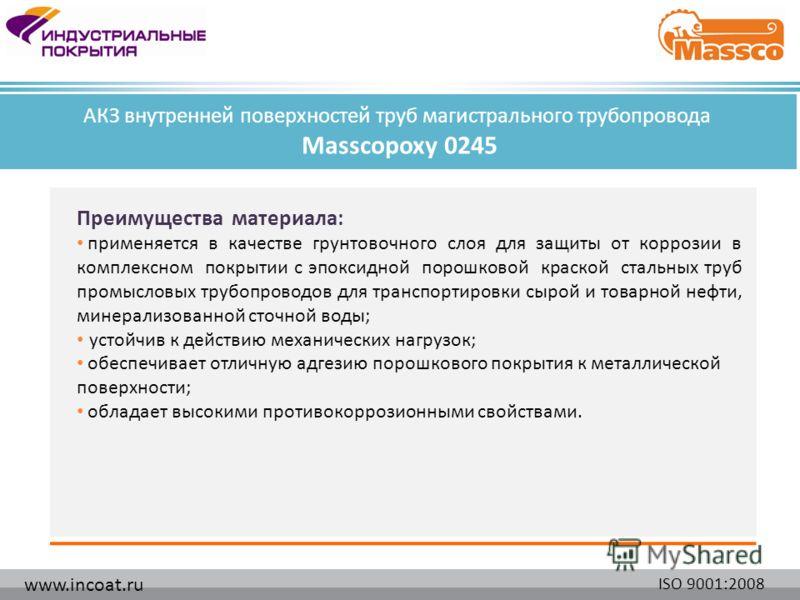 www.incoat.ru ISO 9001:2008 Преимущества материала: применяется в качестве грунтовочного слоя для защиты от коррозии в комплексном покрытии с эпоксидной порошковой краской стальных труб промысловых трубопроводов для транспортировки сырой и товарной н