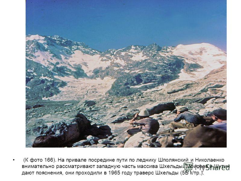 (К фото 166). На привале посредине пути по леднику Шполянский и Николаенко внимательно рассматривают западную часть массива Шхельды. Моисеев и Шутин дают пояснения, они проходили в 1965 году траверс Шхельды (5Б к/тр.).