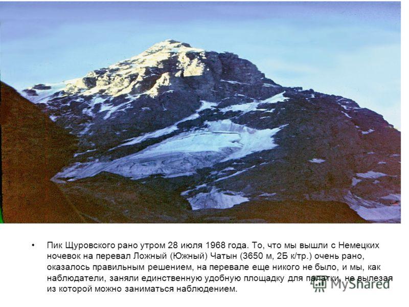 Пик Щуровского рано утром 28 июля 1968 года. То, что мы вышли с Немецких ночевок на перевал Ложный (Южный) Чатын (3650 м, 2Б к/тр.) очень рано, оказалось правильным решением, на перевале еще никого не было, и мы, как наблюдатели, заняли единственную