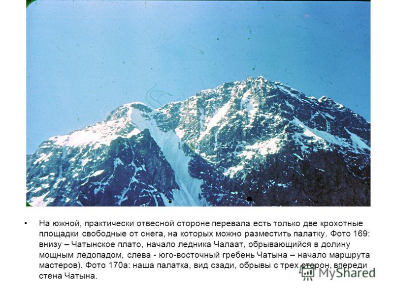 На южной, практически отвесной стороне перевала есть только две крохотные площадки свободные от снега, на которых можно разместить палатку. Фото 169: внизу – Чатынское плато, начало ледника Чалаат, обрывающийся в долину мощным ледопадом, слева - юго-