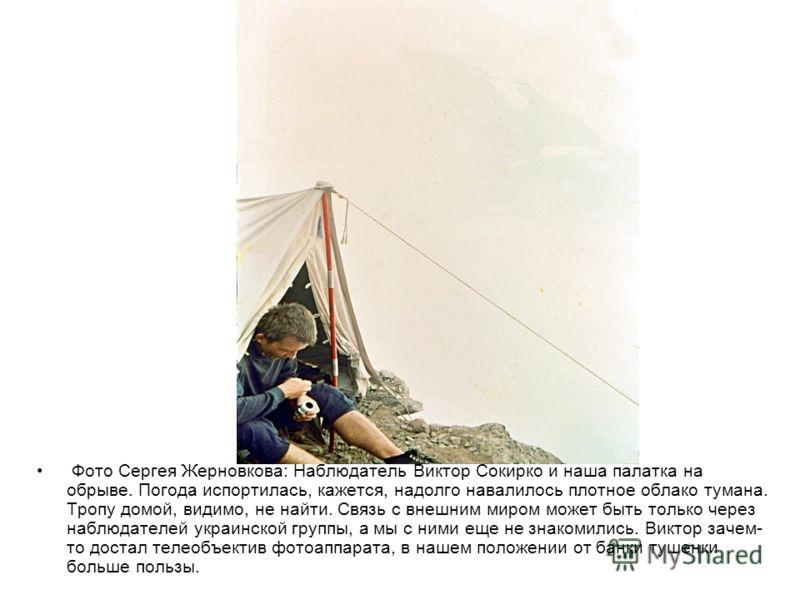 Фото Сергея Жерновкова: Наблюдатель Виктор Сокирко и наша палатка на обрыве. Погода испортилась, кажется, надолго навалилось плотное облако тумана. Тропу домой, видимо, не найти. Связь с внешним миром может быть только через наблюдателей украинской г