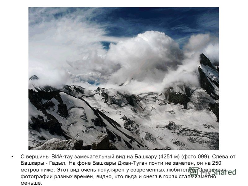 С вершины ВИА-тау замечательный вид на Башкару (4251 м) (фото 099). Слева от Башкары - Гадыл. На фоне Башкары Джан-Туган почти не заметен, он на 250 метров ниже. Этот вид очень популярен у современных любителей. Сравнивая фотографии разных времен, ви