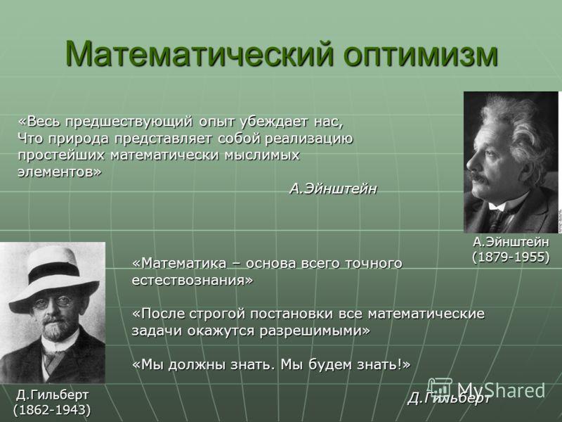 Математический оптимизм «Весь предшествующий опыт убеждает нас, Что природа представляет собой реализацию простейших математически мыслимых элементов» А.Эйнштейн «Математика – основа всего точного естествознания» «После строгой постановки все математ
