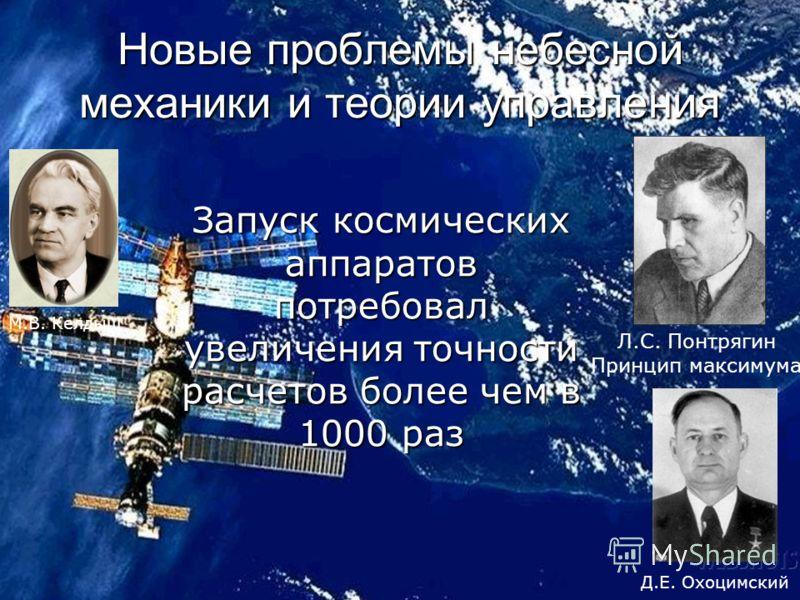 Новые проблемы небесной механики и теории управления Л.С. Понтрягин Принцип максимума М.В. Келдыш Д.Е. Охоцимский Запуск космических аппаратов потребовал увеличения точности расчетов более чем в 1000 раз