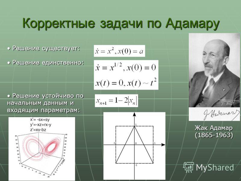 Корректные задачи по Адамару Жак Адамар (1865-1963) Решение существует: Решение существует: Решение единственно: Решение единственно: Решение устойчиво по начальным данным и входящим параметрам: Решение устойчиво по начальным данным и входящим параме