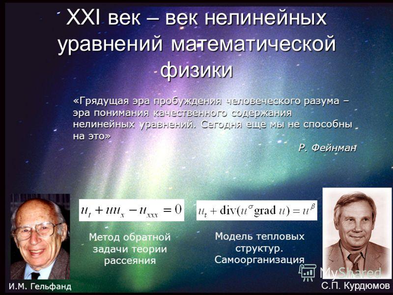 XXI век – век нелинейных уравнений математической физики «Грядущая эра пробуждения человеческого разума – эра понимания качественного содержания нелинейных уравнений. Сегодня еще мы не способны на это» Р. Фейнман И.М. Гельфанд С.П. Курдюмов Метод обр