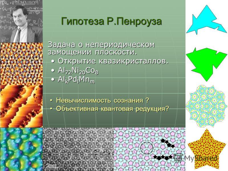 Гипотеза Р.Пенроуза Задача о непериодическом замощении плоскости. Задача о непериодическом замощении плоскости. Открытие квазикристаллов.Открытие квазикристаллов. Al 72 Ni 20 Co 8Al 72 Ni 20 Co 8 Al k Pd l Mn mAl k Pd l Mn m Невычислимость сознания ?
