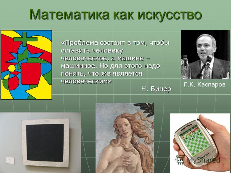 Математика как искусство Г.К. Каспаров «Проблема состоит в том, чтобы оставить человеку человеческое, а машине – машинное. Но для этого надо понять, что же является человеческим» Н. Винер