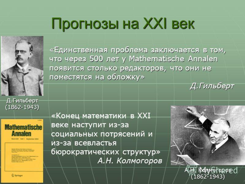 Прогнозы на XXI век Д.Гильберт(1862-1943) А.Н. Колмогоров (1862-1943) «Единственная проблема заключается в том, что через 500 лет у Mathematische Annalen появится столько редакторов, что они не поместятся на обложку» Д.Гильберт «Конец математики в XX