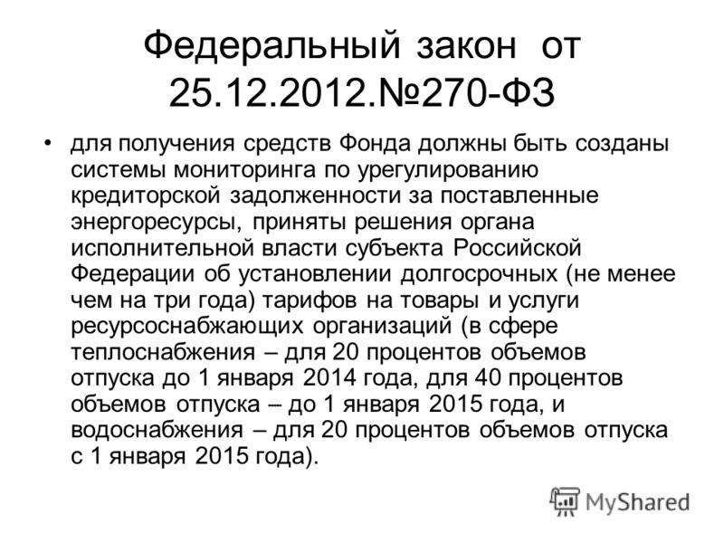 Федеральный закон от 25.12.2012.270-ФЗ для получения средств Фонда должны быть созданы системы мониторинга по урегулированию кредиторской задолженности за поставленные энергоресурсы, приняты решения органа исполнительной власти субъекта Российской Фе