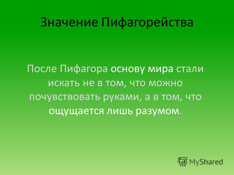 Значение Пифагорейства После Пифагора основу мира стали искать не в том, что можно почувствовать руками, а в том, что ощущается лишь разумом.