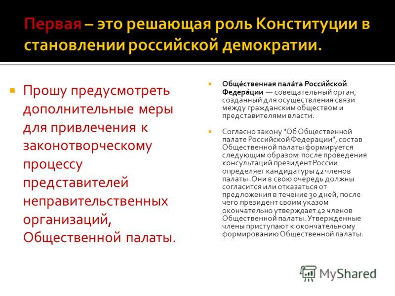Прошу предусмотреть дополнительные меры для привлечения к законотворческому процессу представителей неправительственных организаций, Общественной палаты. Обще́ственная пала́та Росси́йской Федера́ции совещательный орган, созданный для осуществления св