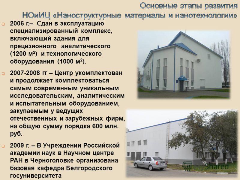 2006 г.– C дан в эксплуатацию специализированный комплекс, включающий здания для прецизионного аналитического (1200 м 2 ) и технологического оборудования (1000 м 2 ). 2007-2008 гг – Центр укомплектован и продолжает комплектоваться самым современным у
