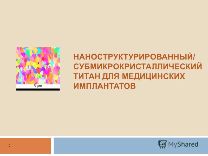 НАНОСТРУКТУРИРОВАННЫЙ / СУБМИКРОКРИСТАЛЛИЧЕСКИЙ ТИТАН ДЛЯ МЕДИЦИНСКИХ ИМПЛАНТАТОВ 7