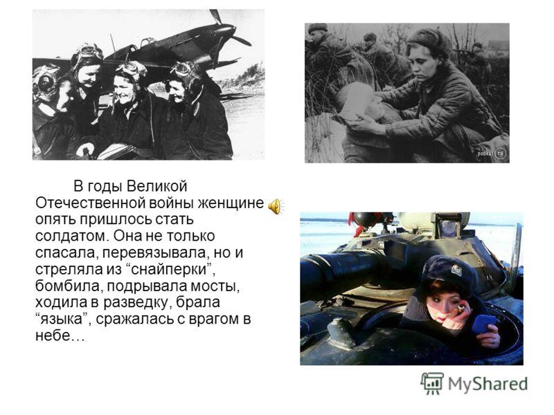 В годы Великой Отечественной войны женщине опять пришлось стать солдатом. Она не только спасала, перевязывала, но и стреляла из снайперки, бомбила, подрывала мосты, ходила в разведку, брала языка, сражалась с врагом в небе…