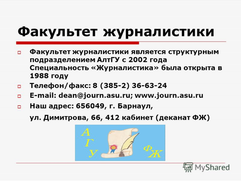 Факультет журналистики Факультет журналистики является структурным подразделением АлтГУ с 2002 года Специальность «Журналистика» была открыта в 1988 году Телефон/факс: 8 (385-2) 36-63-24 E-mail: dean@journ.asu.ru; www.journ.asu.ru Наш адрес: 656049,
