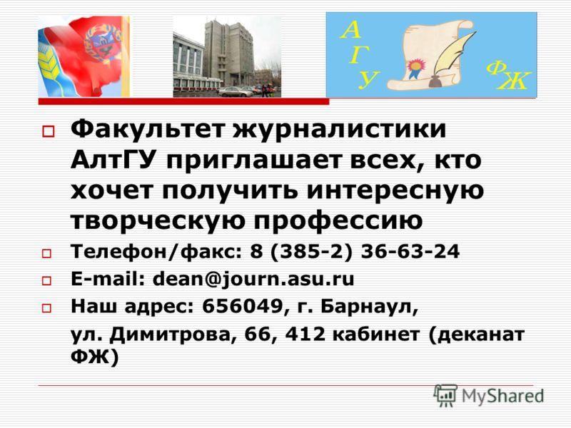 Факультет журналистики АлтГУ приглашает всех, кто хочет получить интересную творческую профессию Телефон/факс: 8 (385-2) 36-63-24 E-mail: dean@journ.asu.ru Наш адрес: 656049, г. Барнаул, ул. Димитрова, 66, 412 кабинет (деканат ФЖ)