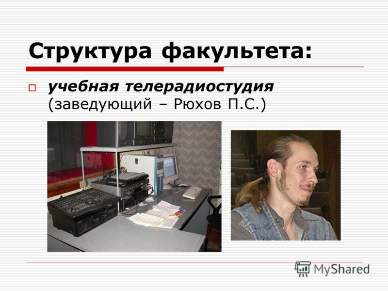 Структура факультета: учебная телерадиостудия (заведующий – Рюхов П.С.)