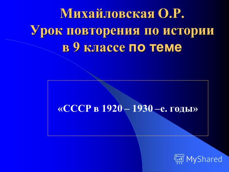 Михайловская О.Р. Урок повторения по истории в 9 классе по теме «СССР в 1920 – 1930 –е. годы»