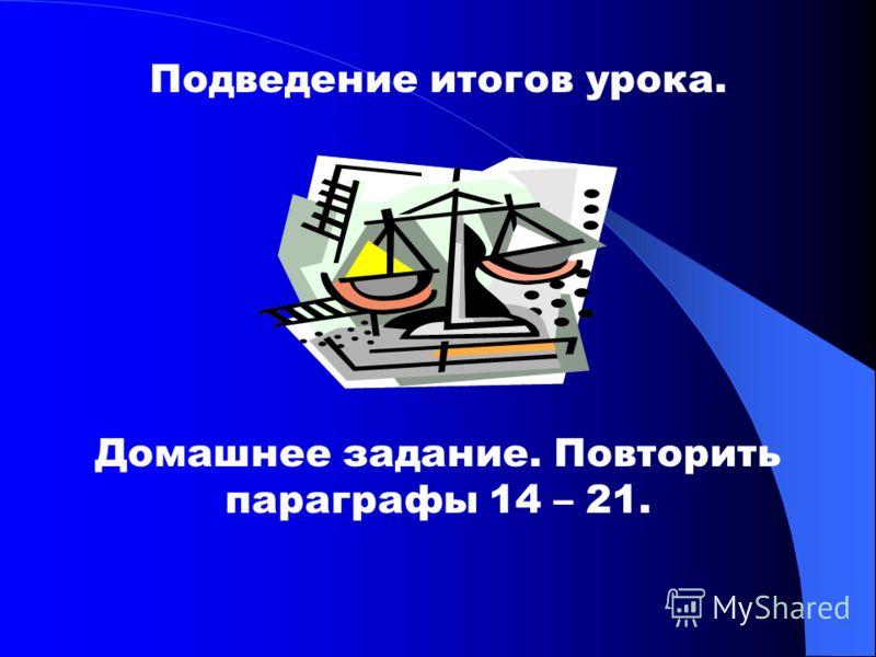 Подведение итогов урока. Домашнее задание. Повторить параграфы 14 – 21.