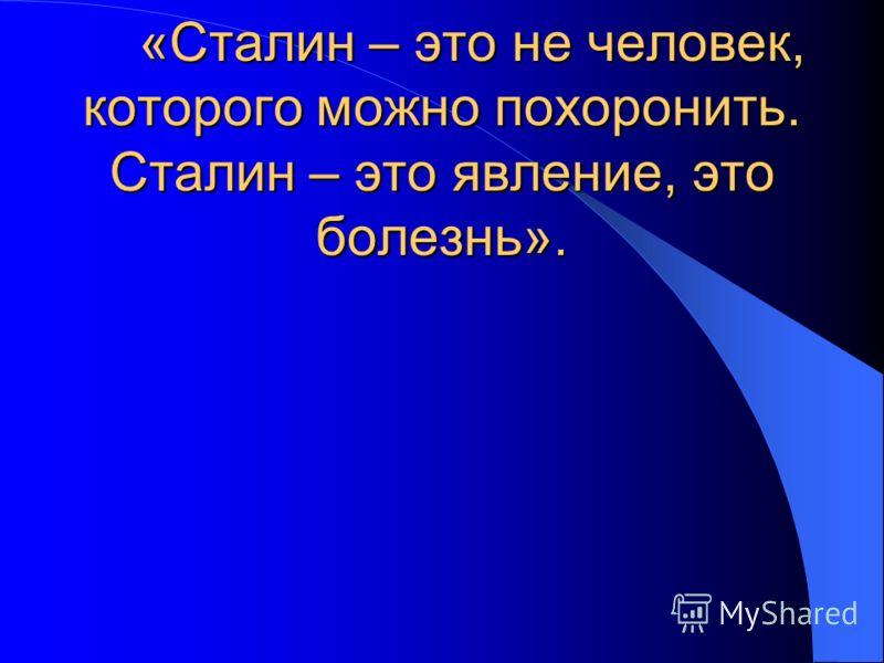 «Сталин – это не человек, которого можно похоронить. Сталин – это явление, это болезнь». «Сталин – это не человек, которого можно похоронить. Сталин – это явление, это болезнь».