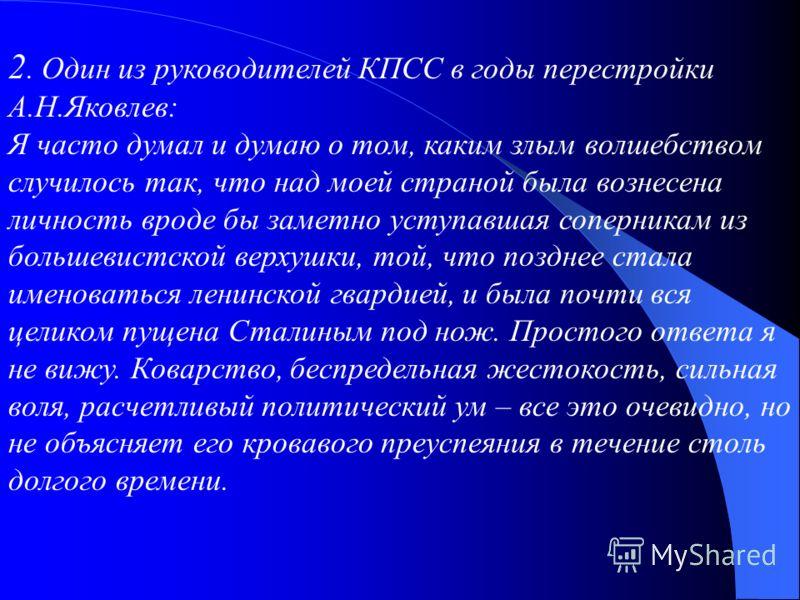 2. Один из руководителей КПСС в годы перестройки А.Н.Яковлев: Я часто думал и думаю о том, каким злым волшебством случилось так, что над моей страной была вознесена личность вроде бы заметно уступавшая соперникам из большевистской верхушки, той, что