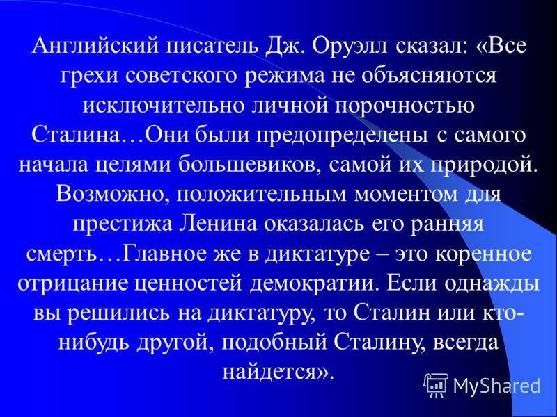 Английский писатель Дж. Оруэлл сказал: «Все грехи советского режима не объясняются исключительно личной порочностью Сталина…Они были предопределены с самого начала целями большевиков, самой их природой. Возможно, положительным моментом для престижа Л
