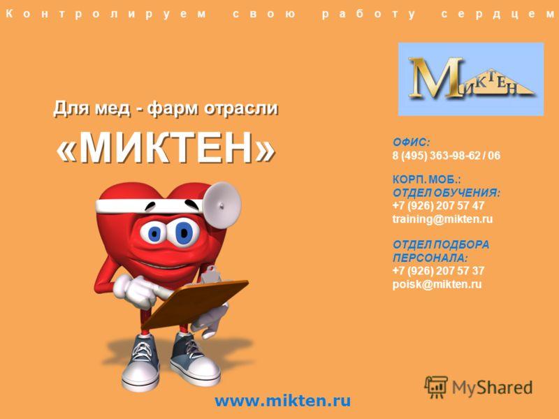 Для мед - фарм отрасли «МИКТЕН» Контролируем свою работу сердцем ОФИС: 8 (495) 363-98-62 / 06 КОРП. МОБ.: ОТДЕЛ ОБУЧЕНИЯ: +7 (926) 207 57 47 training@mikten.ru ОТДЕЛ ПОДБОРА ПЕРСОНАЛА: +7 (926) 207 57 37 poisk@mikten.ru www.mikten.ru