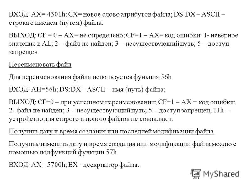 14 ВХОД: АХ= 4301h; СХ= новое слово атрибутов файла; DS:DX – ASCII – строка с именем (путем) файла. ВЫХОД: CF = 0 – АХ= не определено; CF=1 – АХ= код ошибки: 1- неверное значение в AL; 2 – файл не найден; 3 – несуществующий путь; 5 – доступ запрещен.