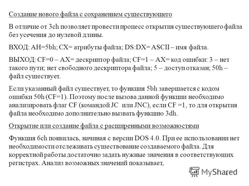 4 Создание нового файла с сохранением существующего В отличие от 3ch позволяет провести процесс открытия существующего файла без усечения до нулевой длины. ВХОД: АН=5bh; СХ= атрибуты файла; DS:DX= ASCII – имя файла. ВЫХОД: CF=0 – АХ= дескриптор файла