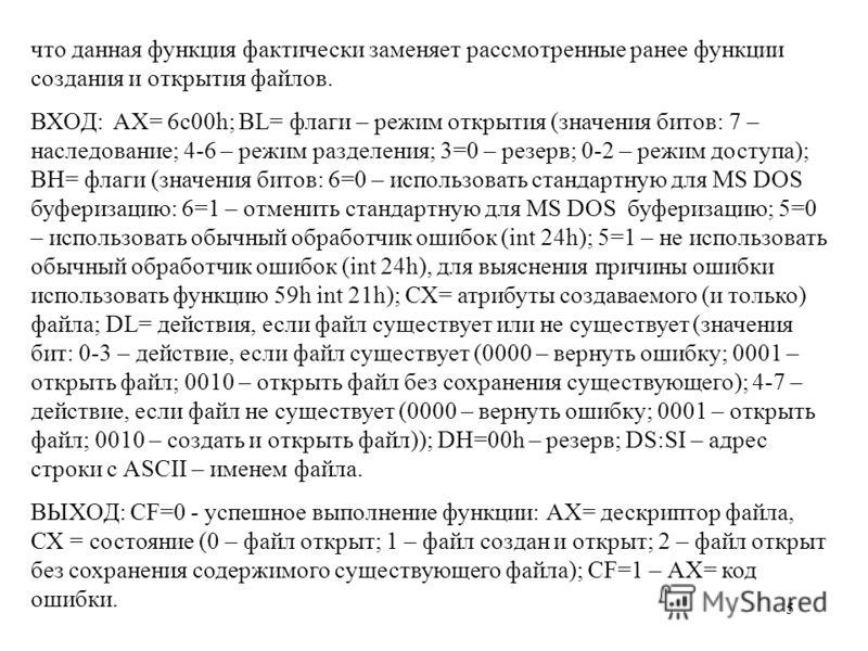 5 что данная функция фактически заменяет рассмотренные ранее функции создания и открытия файлов. ВХОД: AX= 6c00h; BL= флаги – режим открытия (значения битов: 7 – наследование; 4-6 – режим разделения; 3=0 – резерв; 0-2 – режим доступа); ВН= флаги (зна