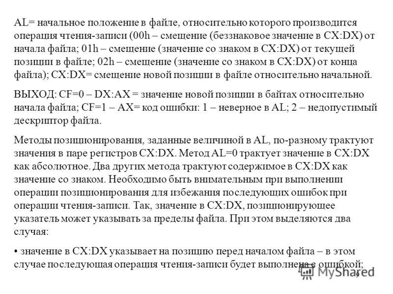 9 АL= начальное положение в файле, относительно которого производится операция чтения-записи (00h – смещение (беззнаковое значение в CX:DХ) от начала файла; 01h – смещение (значение со знаком в СХ:DX) от текущей позиции в файле; 02h – смещение (значе
