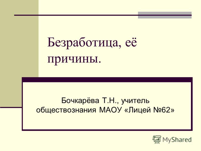 Безработица, её причины. Бочкарёва Т.Н., учитель обществознания МАОУ «Лицей 62»