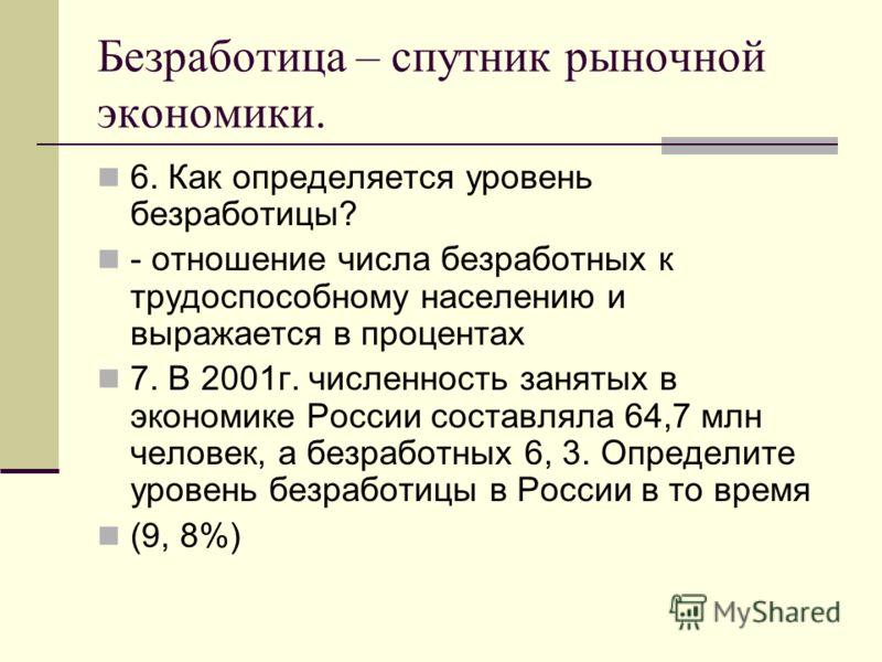 Безработица – спутник рыночной экономики. 6. Как определяется уровень безработицы? - отношение числа безработных к трудоспособному населению и выражается в процентах 7. В 2001г. численность занятых в экономике России составляла 64,7 млн человек, а бе
