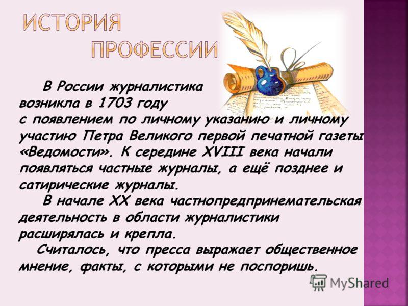 В России журналистика возникла в 1703 году с появлением по личному указанию и личному участию Петра Великого первой печатной газеты «Ведомости». К середине XVIII века начали появляться частные журналы, а ещё позднее и сатирические журналы. В начале X