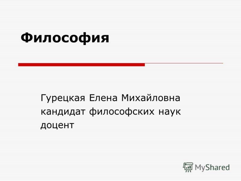 Философия Гурецкая Елена Михайловна кандидат философских наук доцент