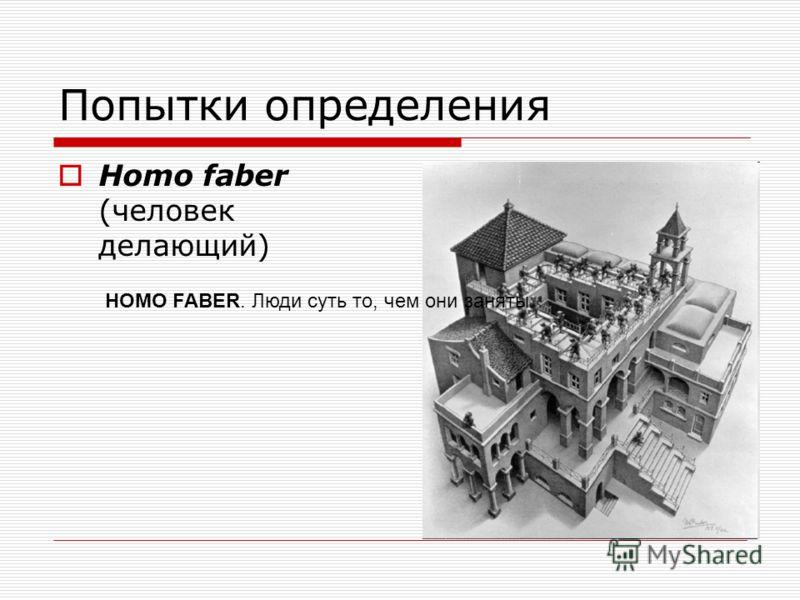 Попытки определения Homo faber (человек делающий) HOMO FABER. Люди суть то, чем они заняты.