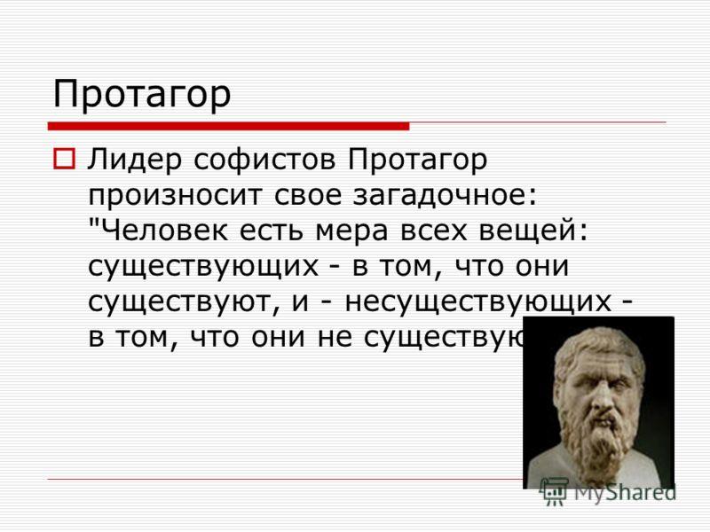 Протагор Лидер софистов Протагор произносит свое загадочное: Человек есть мера всех вещей: существующих - в том, что они существуют, и - несуществующих - в том, что они не существуют.