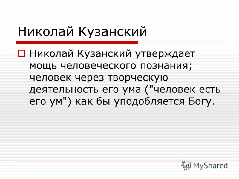 Николай Кузанский Николай Кузанский утверждает мощь человеческого познания; человек через творческую деятельность его ума (человек есть его ум) как бы уподобляется Богу.