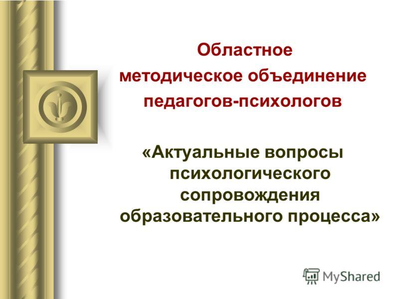 Областное методическое объединение педагогов-психологов «Актуальные вопросы психологического сопровождения образовательного процесса»