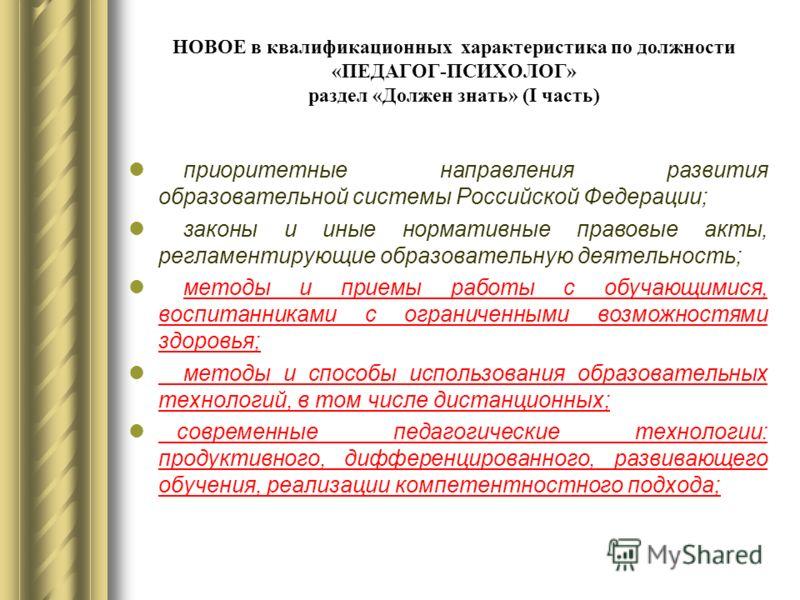 НОВОЕ в квалификационных характеристика по должности «ПЕДАГОГ-ПСИХОЛОГ» раздел «Должен знать» (I часть) приоритетные направления развития образовательной системы Российской Федерации; законы и иные нормативные правовые акты, регламентирующие образова