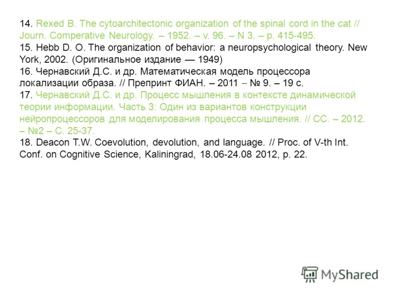 14. Rexed B. The cytoarchitectonic organization of the spinal cord in the cat // Journ. Comperative Neurology. – 1952. – v. 96. – N 3. – p. 415-495. 15. Hebb D. O. The organization of behavior: a neuropsychological theory. New York, 2002. (Оригинальн