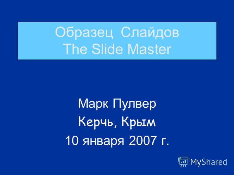 Образец Слайдов The Slide Master Марк Пулвер Керчь, Крым 10 января 2007 г.