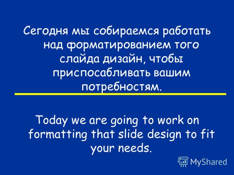 Сегодня мы собираемся работать над форматированием того слайда дизайн, чтобы приспосабливать вашим потребностям. Today we are going to work on formatting that slide design to fit your needs.