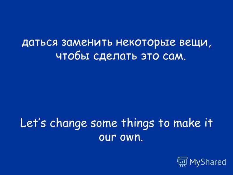 даться заменить некоторые вещи, чтобы сделать это сам. Lets change some things to make it our own.