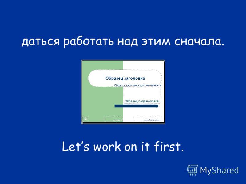 даться работать над этим сначала. Lets work on it first.