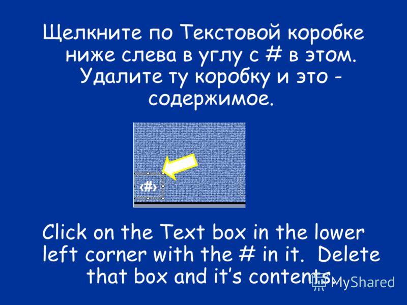Щелкните по Текстовой коробке ниже слева в углу с # в этом. Удалите ту коробку и это - содержимое. Click on the Text box in the lower left corner with the # in it. Delete that box and its contents.