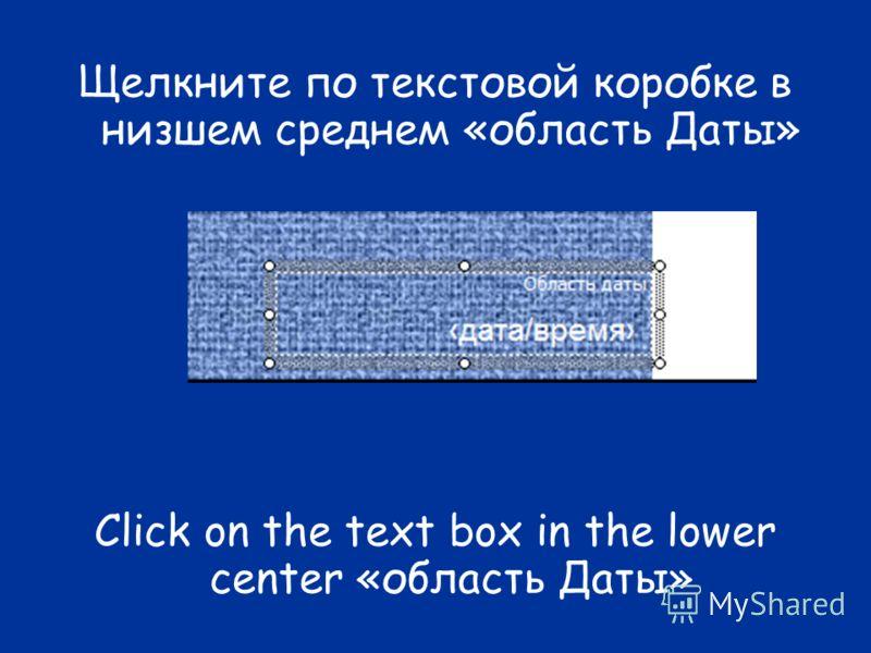 Щелкните по текстовой коробке в низшем среднем «область Даты» Click on the text box in the lower center «область Даты»