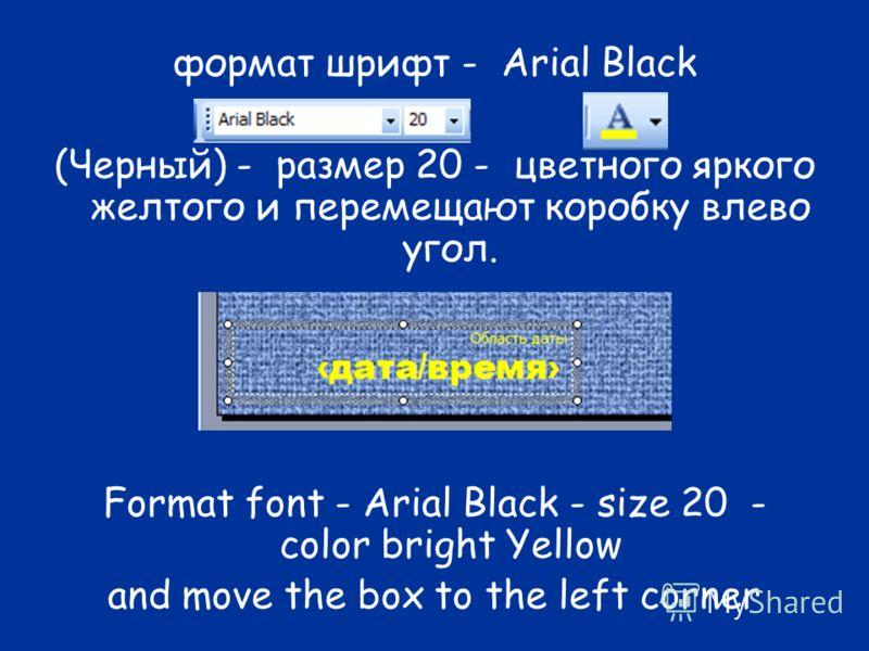 формат шрифт - Arial Black (Черный) - размер 20 - цветного яркого желтого и перемещают коробку влево угол. Format font - Arial Black - size 20 - color bright Yellow and move the box to the left corner