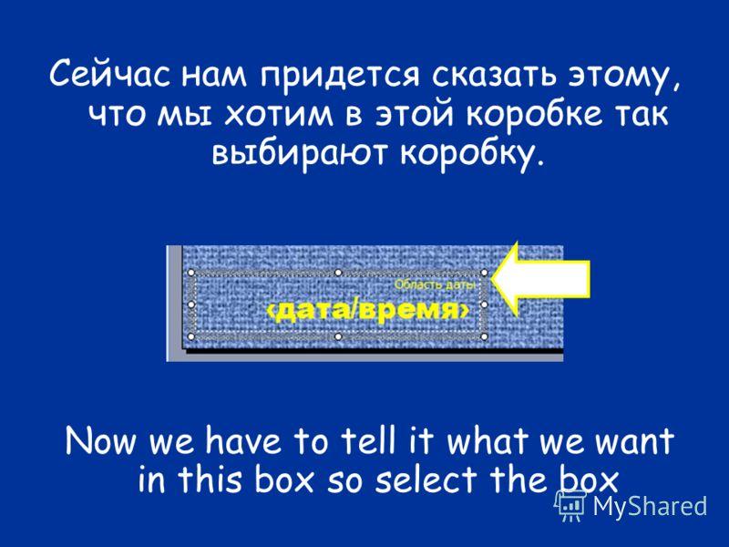 Сейчас нам придется сказать этому, что мы хотим в этой коробке так выбирают коробку. Now we have to tell it what we want in this box so select the box